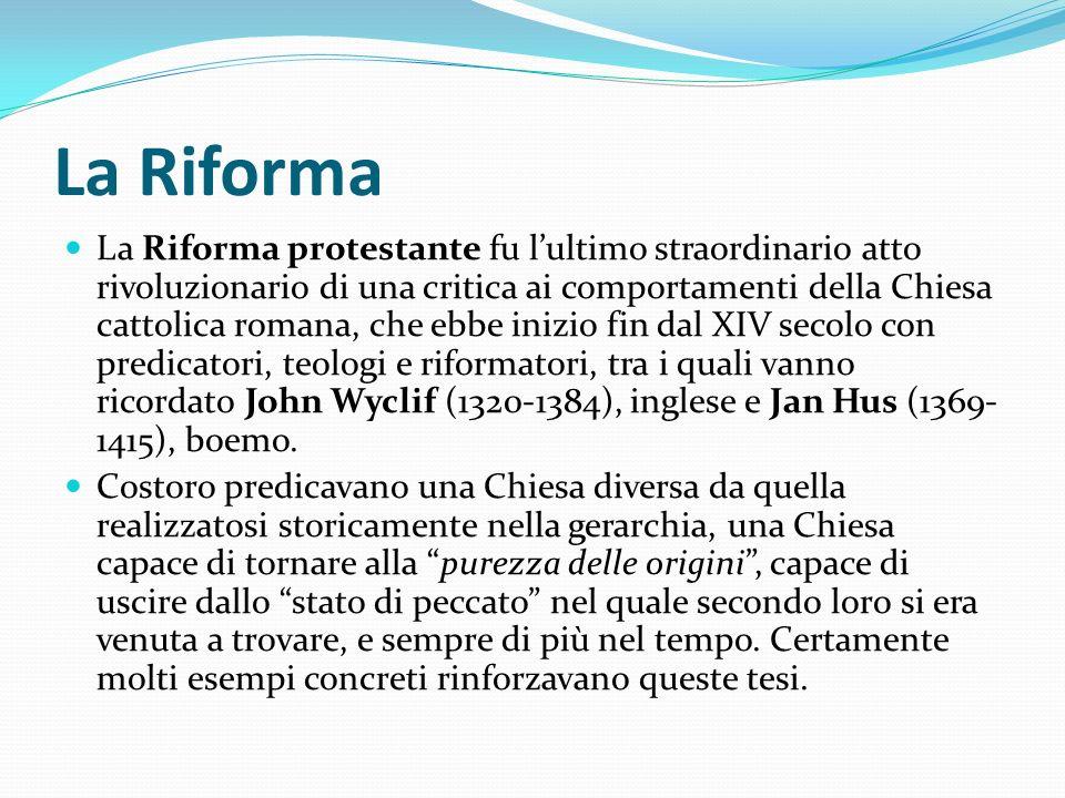 La Riforma La Riforma protestante fu lultimo straordinario atto rivoluzionario di una critica ai comportamenti della Chiesa cattolica romana, che ebbe