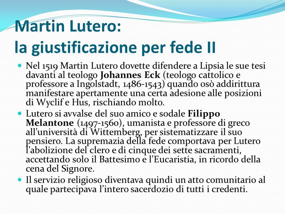 Martin Lutero: la giustificazione per fede II Nel 1519 Martin Lutero dovette difendere a Lipsia le sue tesi davanti al teologo Johannes Eck (teologo c