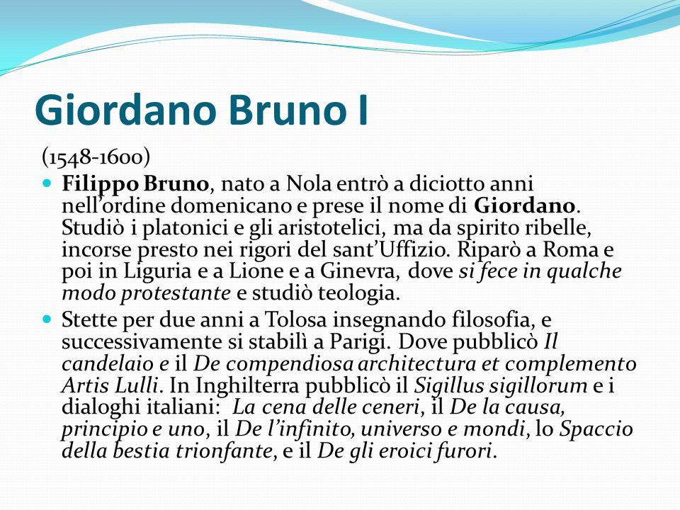 Giordano Bruno I (1548-1600) Filippo Bruno, nato a Nola entrò a diciotto anni nellordine domenicano e prese il nome di Giordano. Studiò i platonici e