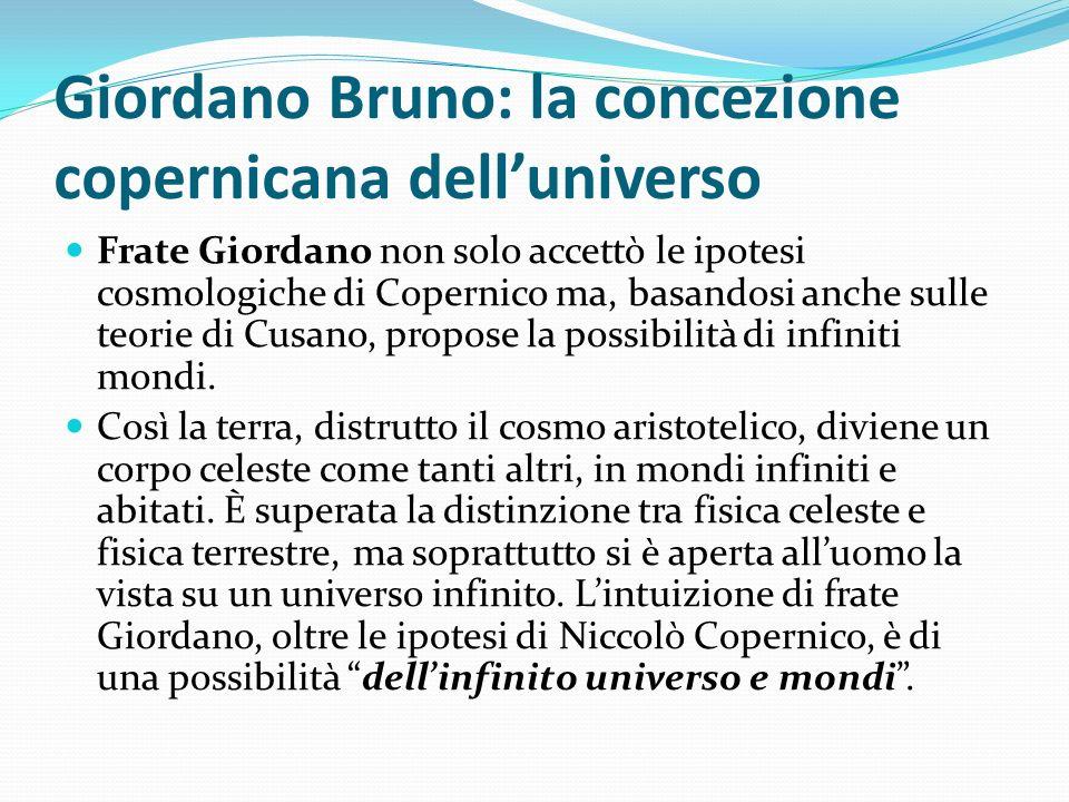 Giordano Bruno: la concezione copernicana delluniverso Frate Giordano non solo accettò le ipotesi cosmologiche di Copernico ma, basandosi anche sulle