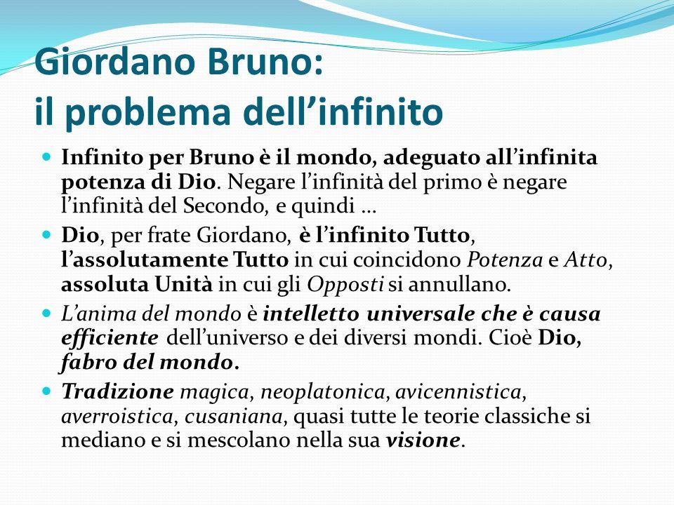 Giordano Bruno: il problema dellinfinito Infinito per Bruno è il mondo, adeguato allinfinita potenza di Dio. Negare linfinità del primo è negare linfi
