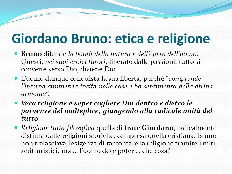 Giordano Bruno: etica e religione Bruno difende la bontà della natura e dellopera delluomo. Questi, nei suoi eroici furori, liberato dalle passioni, t