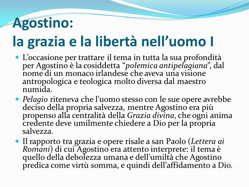 Agostino: la grazia e la libertà nelluomo I Loccasione per trattare il tema in tutta la sua profondità per Agostino è la cosiddetta polemica antipelag