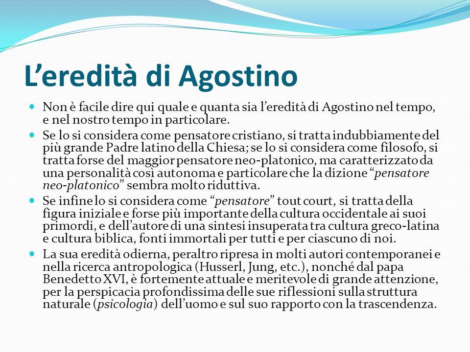 Leredità di Agostino Non è facile dire qui quale e quanta sia leredità di Agostino nel tempo, e nel nostro tempo in particolare. Se lo si considera co