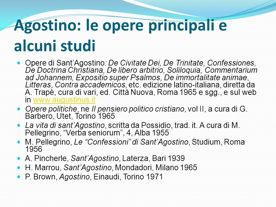Agostino: le opere principali e alcuni studi Opere di SantAgostino: De Civitate Dei, De Trinitate, Confessiones, De Doctrina Christiana, De libero arbitrio, Soliloquia, Commentarium ad Johannem, Expositio super Psalmos, De immortalitate animae, Litteras, Contra accademicos, etc.