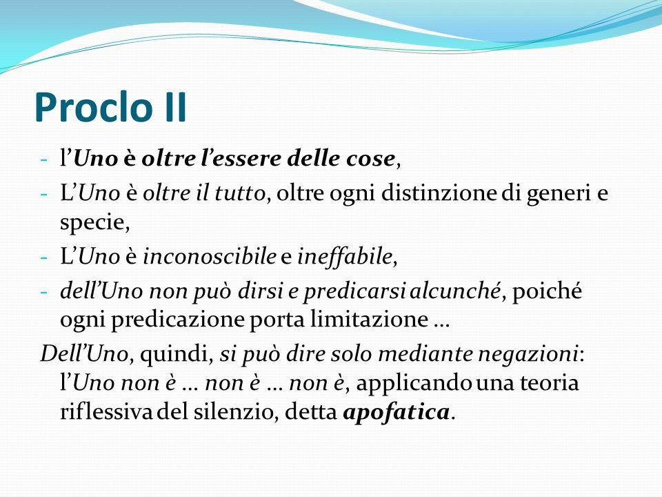 Proclo II - lUno è oltre lessere delle cose, - LUno è oltre il tutto, oltre ogni distinzione di generi e specie, - LUno è inconoscibile e ineffabile,