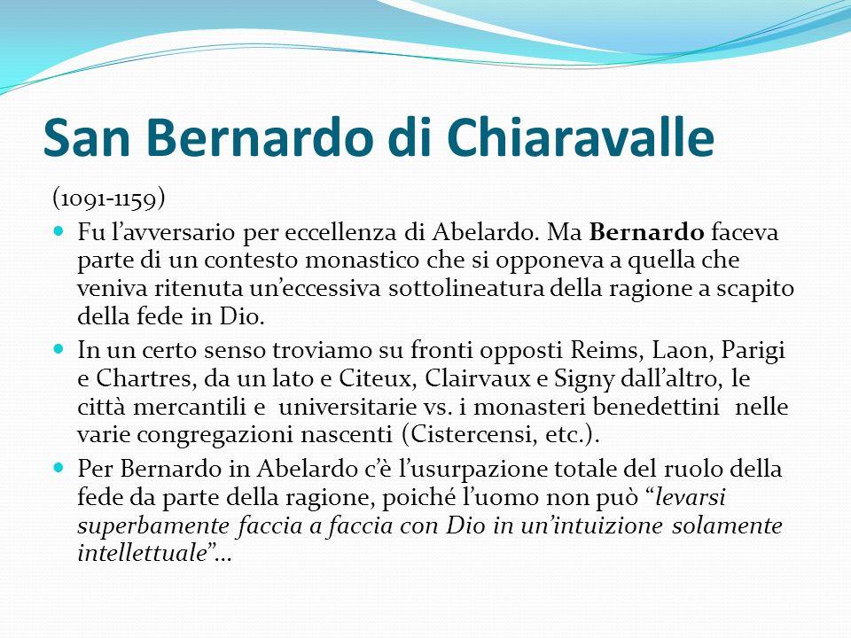 San Bernardo di Chiaravalle (1091-1159) Fu lavversario per eccellenza di Abelardo. Ma Bernardo faceva parte di un contesto monastico che si opponeva a