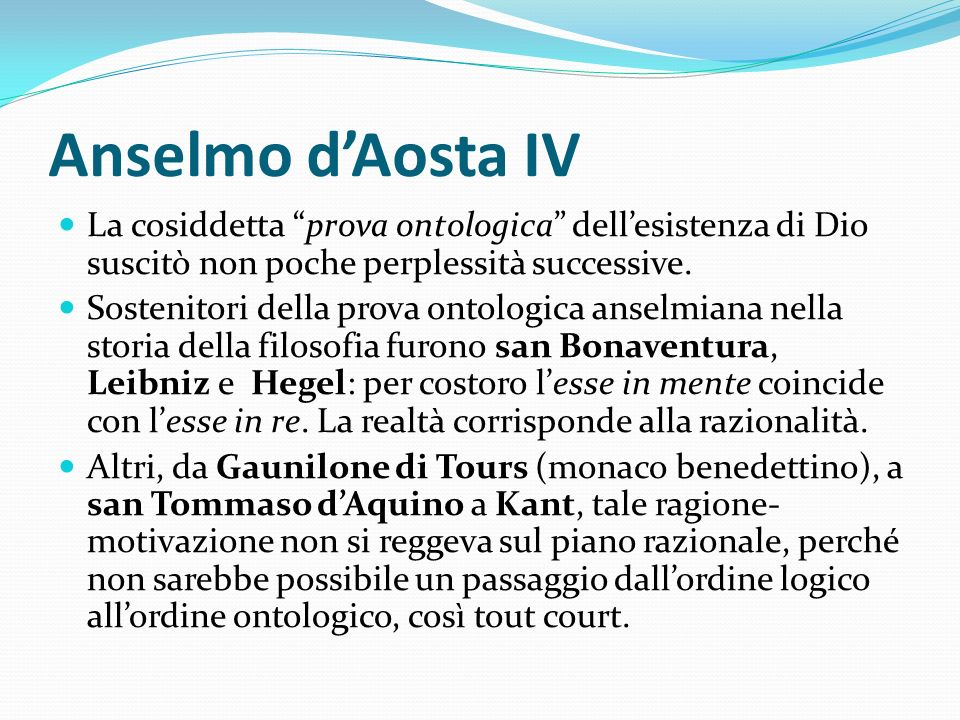 Anselmo dAosta IV La cosiddetta prova ontologica dellesistenza di Dio suscitò non poche perplessità successive. Sostenitori della prova ontologica ans