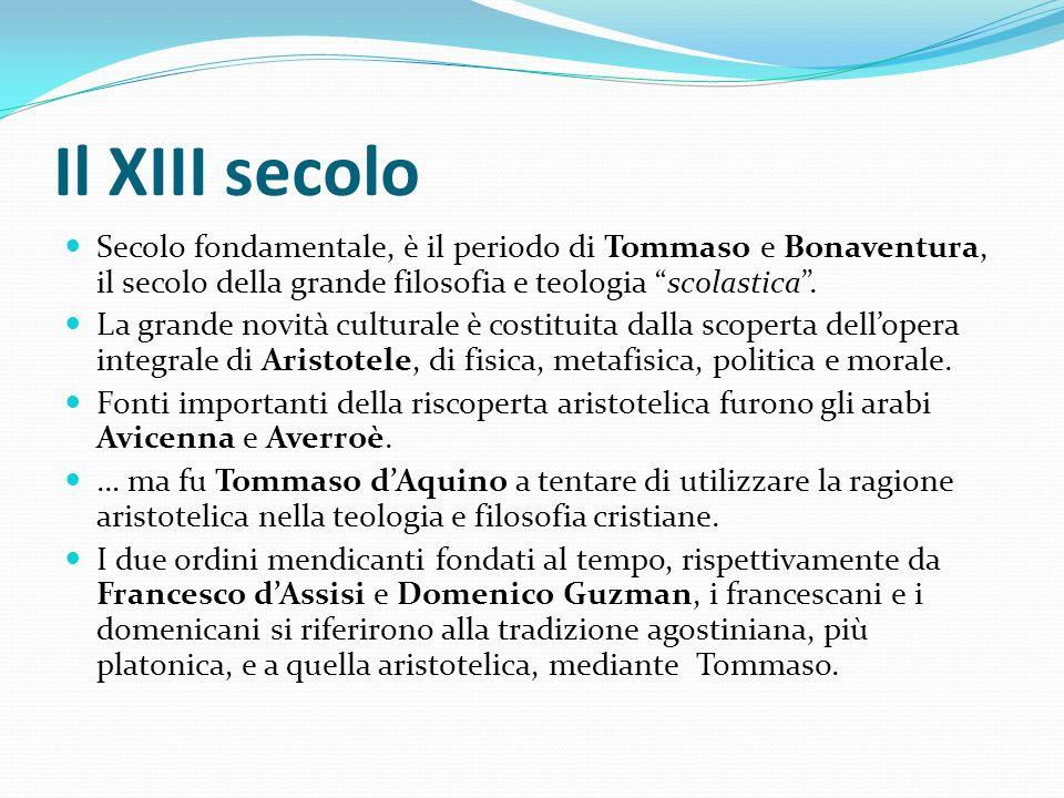 Il XIII secolo Secolo fondamentale, è il periodo di Tommaso e Bonaventura, il secolo della grande filosofia e teologia scolastica. La grande novità cu