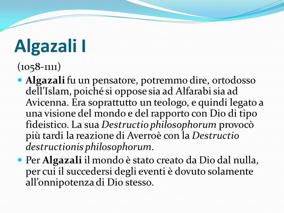 Algazali I (1058-1111) Algazali fu un pensatore, potremmo dire, ortodosso dellIslam, poiché si oppose sia ad Alfarabi sia ad Avicenna. Era soprattutto