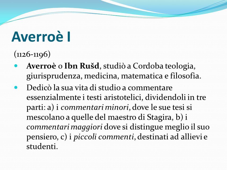 Averroè I (1126-1196) Averroè o Ibn Rušd, studiò a Cordoba teologia, giurisprudenza, medicina, matematica e filosofia. Dedicò la sua vita di studio a