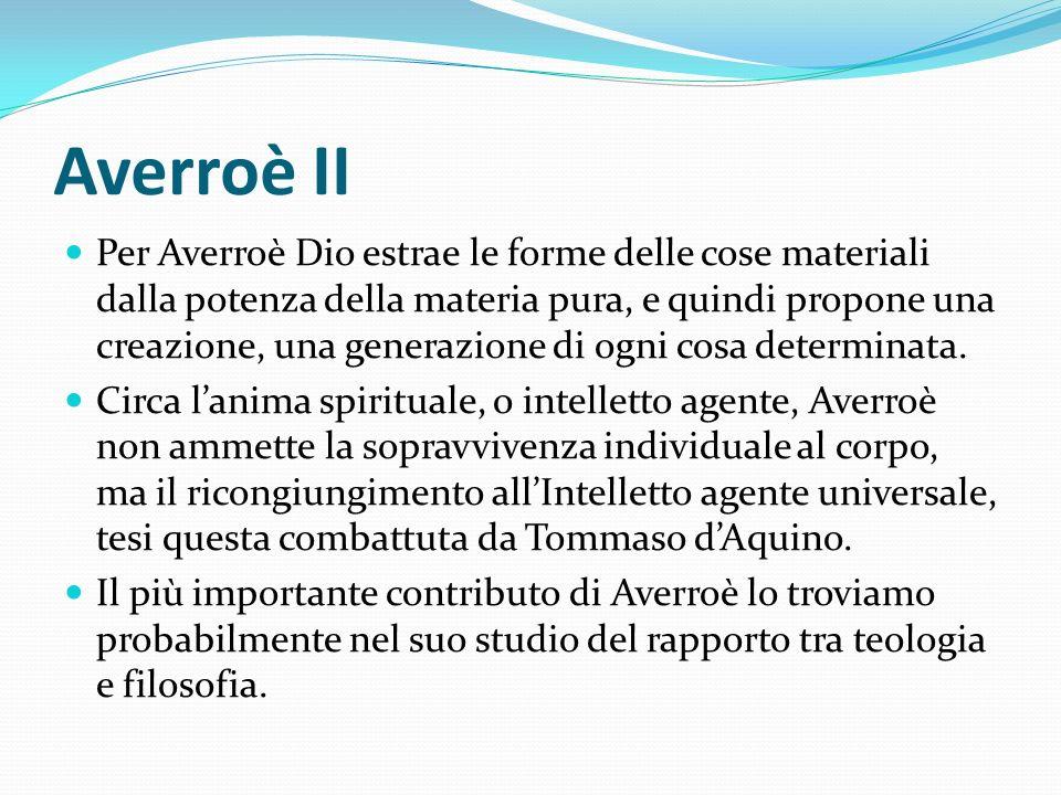 Averroè II Per Averroè Dio estrae le forme delle cose materiali dalla potenza della materia pura, e quindi propone una creazione, una generazione di o