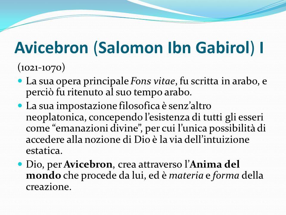 Avicebron (Salomon Ibn Gabirol) I (1021-1070) La sua opera principale Fons vitae, fu scritta in arabo, e perciò fu ritenuto al suo tempo arabo. La sua