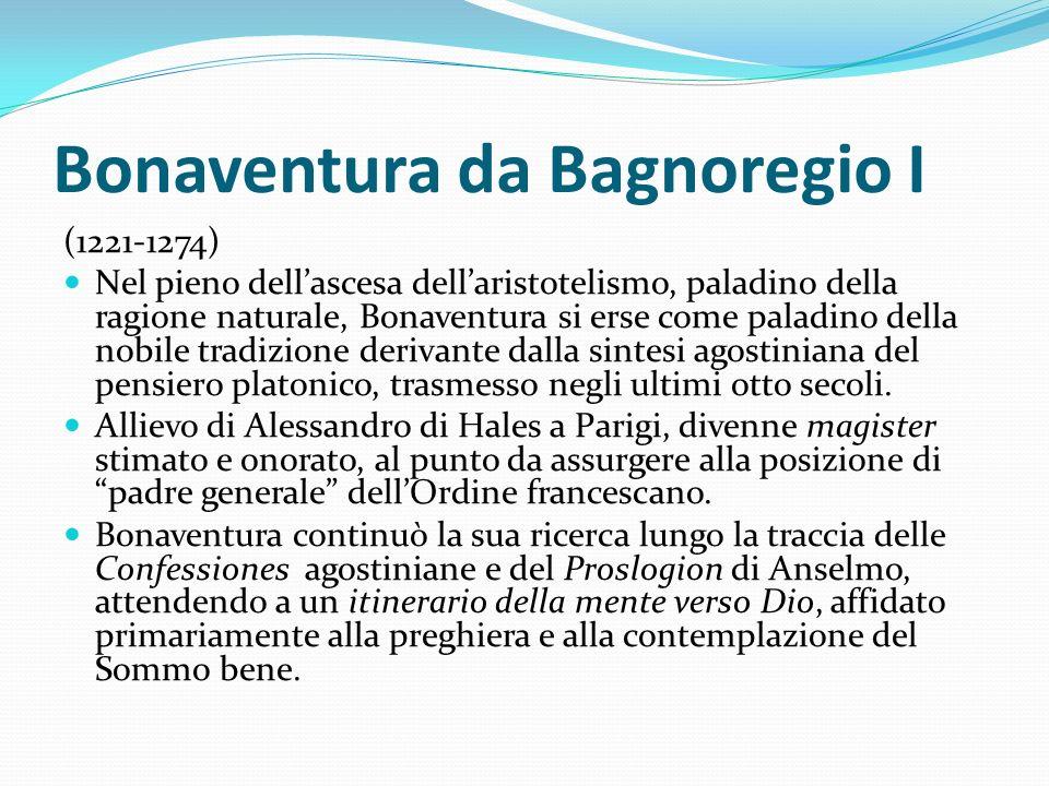 Bonaventura da Bagnoregio I (1221-1274) Nel pieno dellascesa dellaristotelismo, paladino della ragione naturale, Bonaventura si erse come paladino del