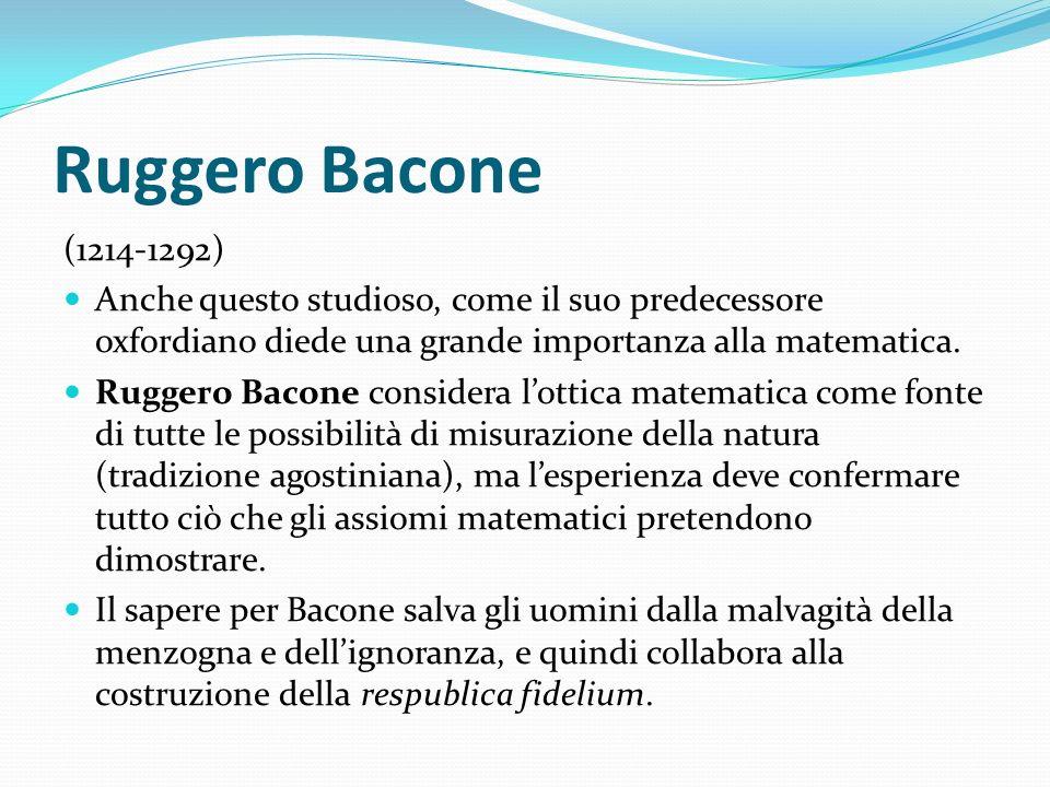 Ruggero Bacone (1214-1292) Anche questo studioso, come il suo predecessore oxfordiano diede una grande importanza alla matematica. Ruggero Bacone cons