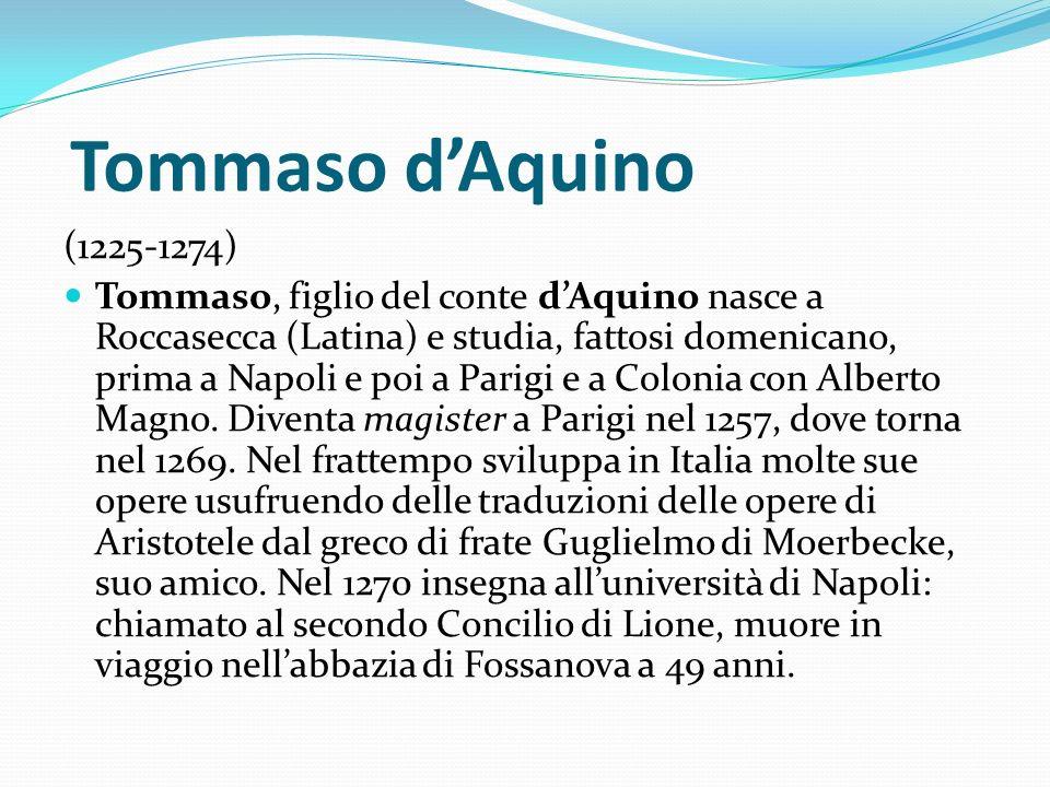 Tommaso dAquino (1225-1274) Tommaso, figlio del conte dAquino nasce a Roccasecca (Latina) e studia, fattosi domenicano, prima a Napoli e poi a Parigi