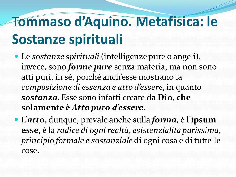 Tommaso dAquino. Metafisica: le Sostanze spirituali Le sostanze spirituali (intelligenze pure o angeli), invece, sono forme pure senza materia, ma non