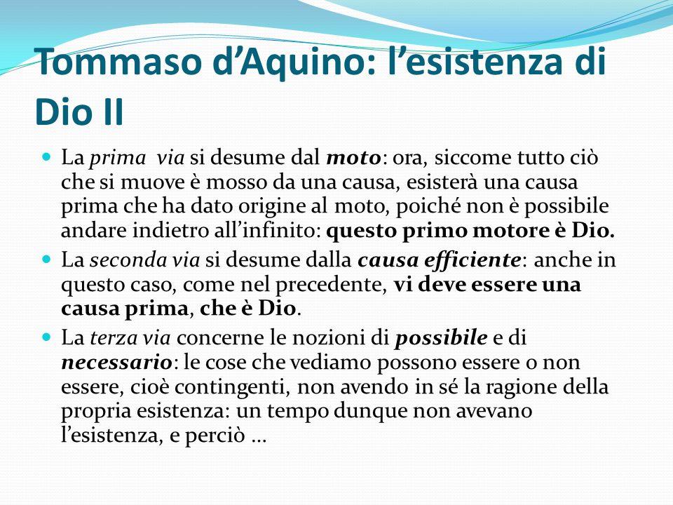 Tommaso dAquino: lesistenza di Dio II La prima via si desume dal moto: ora, siccome tutto ciò che si muove è mosso da una causa, esisterà una causa pr