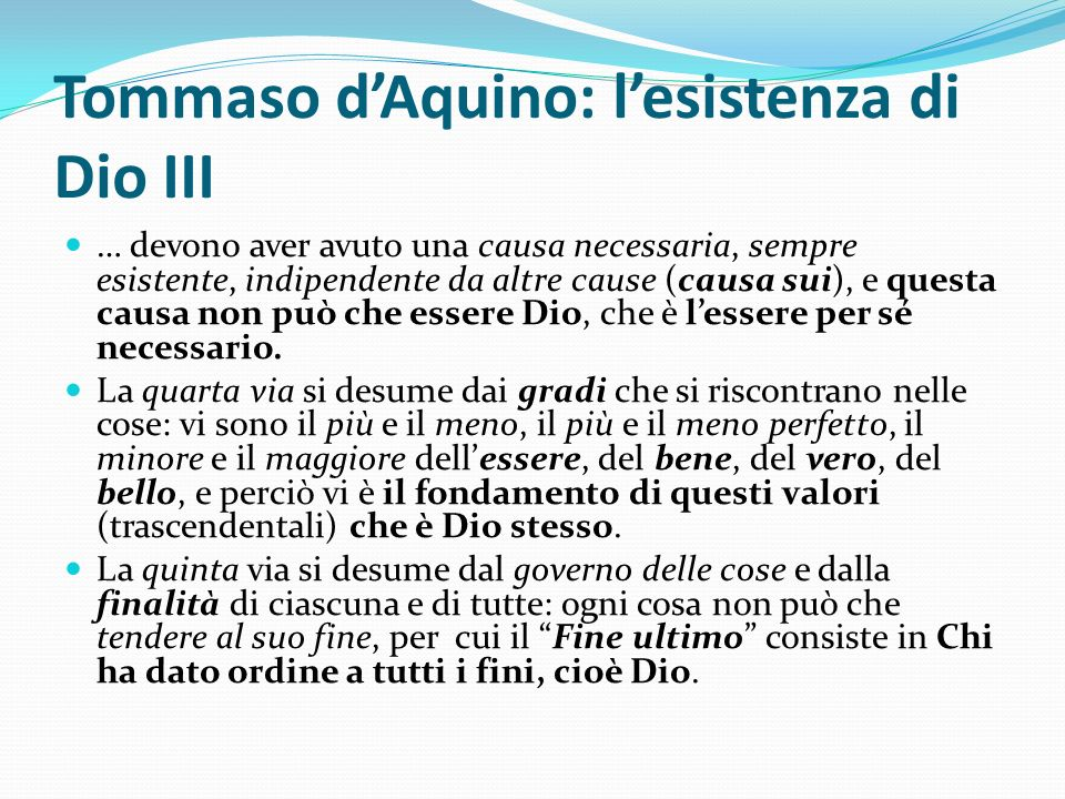 Tommaso dAquino: lesistenza di Dio III … devono aver avuto una causa necessaria, sempre esistente, indipendente da altre cause (causa sui), e questa c