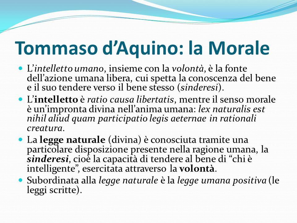 Tommaso dAquino: la Morale Lintelletto umano, insieme con la volontà, è la fonte dellazione umana libera, cui spetta la conoscenza del bene e il suo t