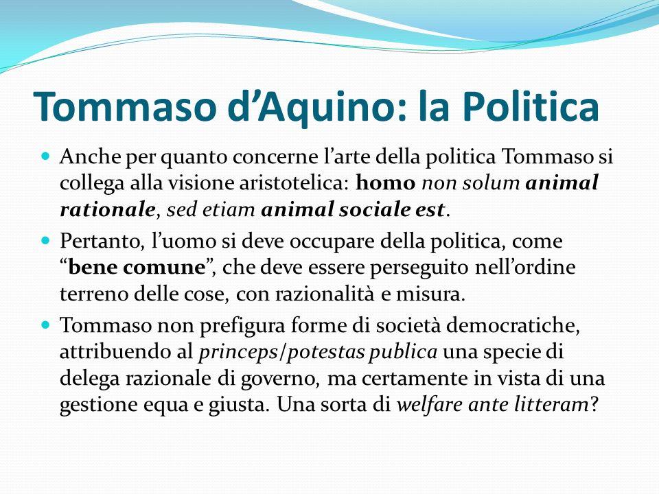Tommaso dAquino: la Politica Anche per quanto concerne larte della politica Tommaso si collega alla visione aristotelica: homo non solum animal ration