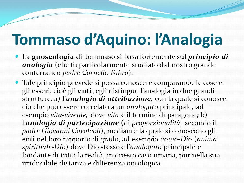 Tommaso dAquino: lAnalogia La gnoseologia di Tommaso si basa fortemente sul principio di analogia (che fu particolarmente studiato dal nostro grande c