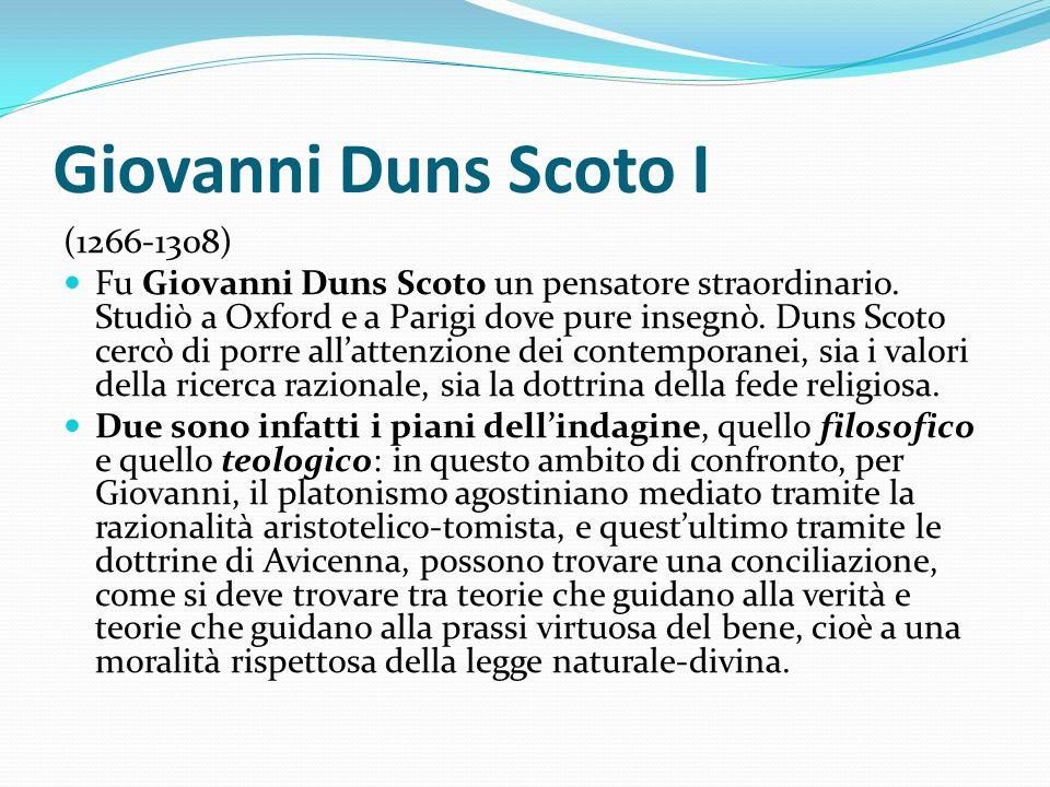 Giovanni Duns Scoto I (1266-1308) Fu Giovanni Duns Scoto un pensatore straordinario. Studiò a Oxford e a Parigi dove pure insegnò. Duns Scoto cercò di