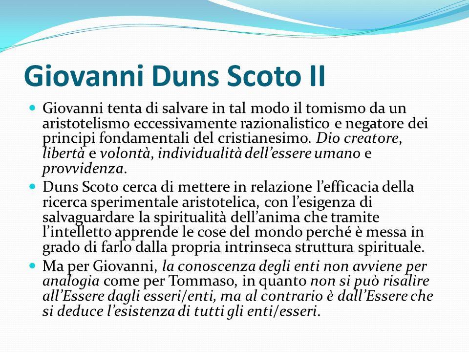 Giovanni Duns Scoto II Giovanni tenta di salvare in tal modo il tomismo da un aristotelismo eccessivamente razionalistico e negatore dei principi fond