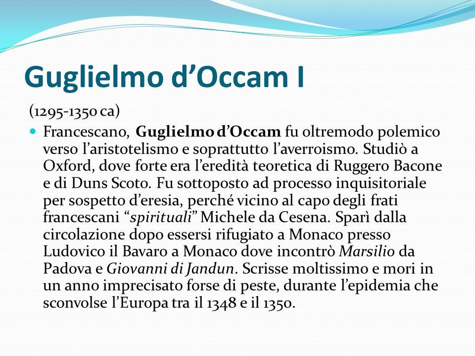 Guglielmo dOccam I (1295-1350 ca) Francescano, Guglielmo dOccam fu oltremodo polemico verso laristotelismo e soprattutto laverroismo. Studiò a Oxford,
