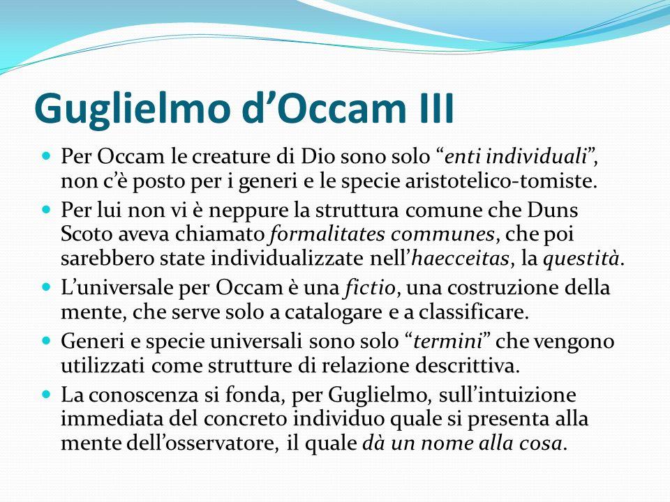 Guglielmo dOccam III Per Occam le creature di Dio sono solo enti individuali, non cè posto per i generi e le specie aristotelico-tomiste. Per lui non