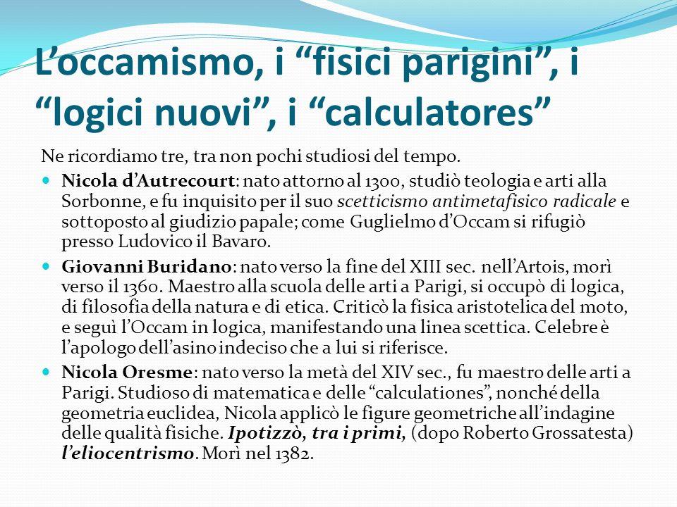 Loccamismo, i fisici parigini, i logici nuovi, i calculatores Ne ricordiamo tre, tra non pochi studiosi del tempo. Nicola dAutrecourt: nato attorno al