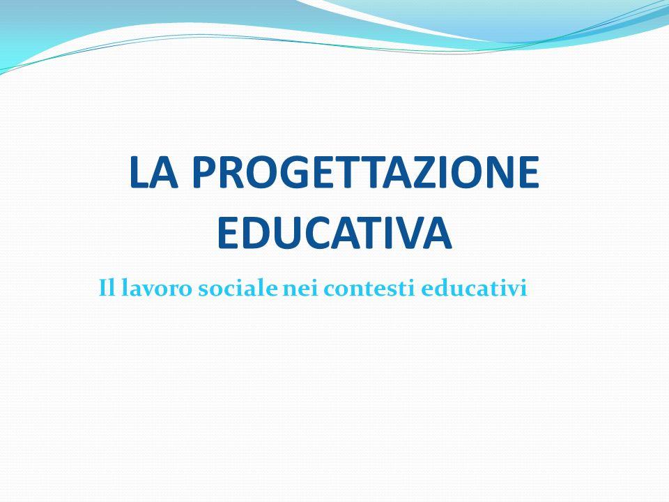 LA PROGETTAZIONE EDUCATIVA Il lavoro sociale nei contesti educativi