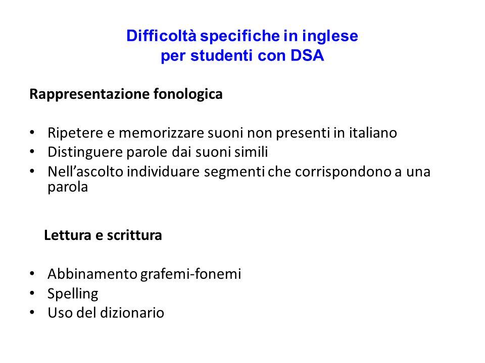 Difficoltà specifiche in inglese per studenti con DSA Rappresentazione fonologica Ripetere e memorizzare suoni non presenti in italiano Distinguere pa