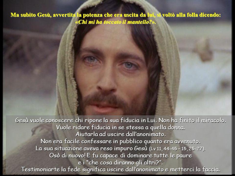 Ma subito Gesù, avvertita la potenza che era uscita da lui, si voltò alla folla dicendo: «Chi mi ha toccato il mantello?».
