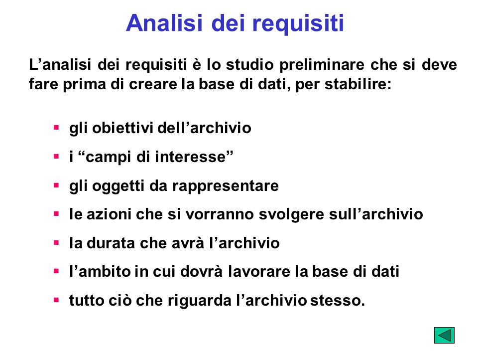 Analisi dei requisiti Lanalisi dei requisiti è lo studio preliminare che si deve fare prima di creare la base di dati, per stabilire: gli obiettivi de