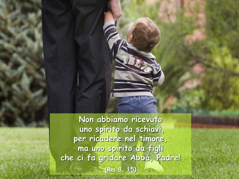 Non abbiamo ricevuto uno spirito da schiavi, per ricadere nel timore, ma uno spirito da figli che ci fa gridare Abbá, Padre.