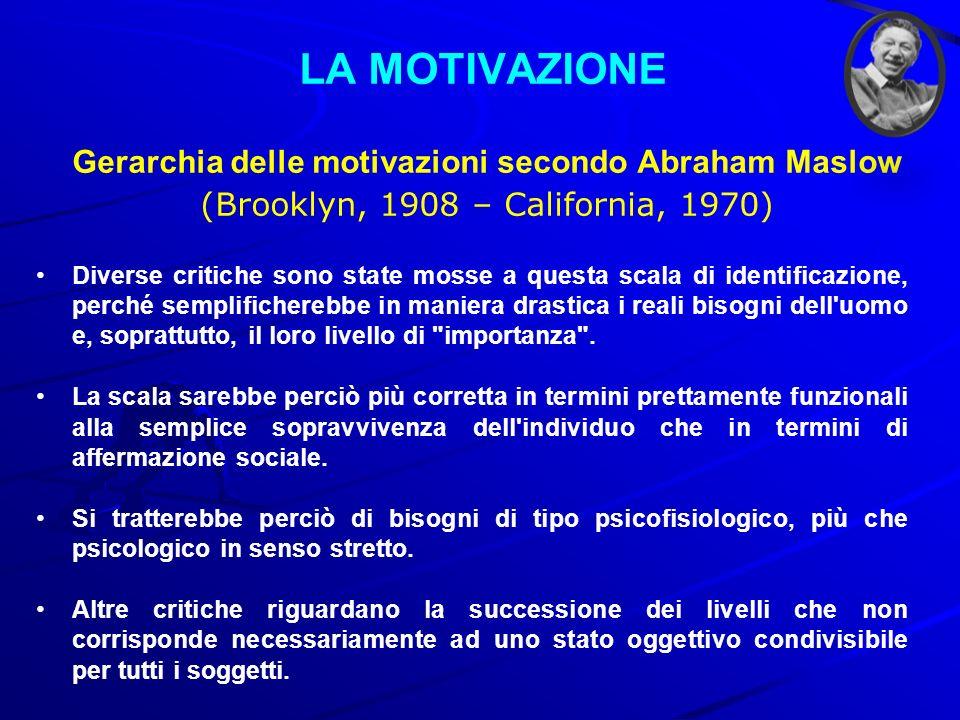 LA MOTIVAZIONE Gerarchia delle motivazioni secondo Abraham Maslow (Brooklyn, 1908 – California, 1970) Diverse critiche sono state mosse a questa scala