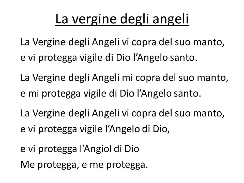 La vergine degli angeli La Vergine degli Angeli vi copra del suo manto, e vi protegga vigile di Dio lAngelo santo. La Vergine degli Angeli mi copra de