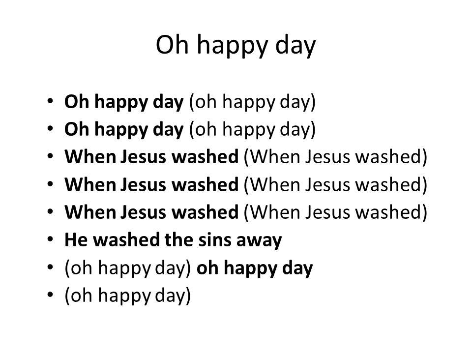 Oh happy day Oh happy day (oh happy day) When Jesus washed (When Jesus washed) He washed the sins away (oh happy day) oh happy day (oh happy day)