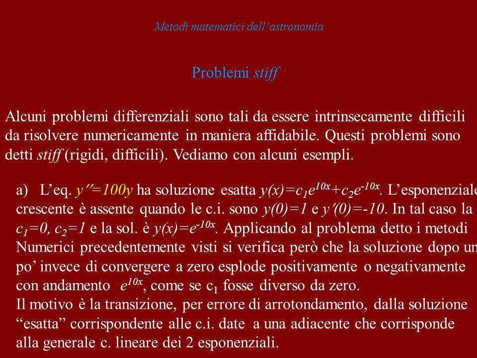 Metodi matematici dellastronomia Problemi stiff Alcuni problemi differenziali sono tali da essere intrinsecamente difficili da risolvere numericamente in maniera affidabile.