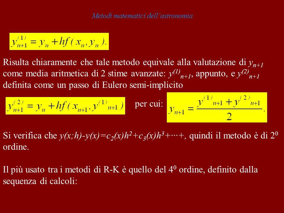 Metodi matematici dellastronomia Risulta chiaramente che tale metodo equivale alla valutazione di y n+1 come media aritmetica di 2 stime avanzate: y (1) n+1, appunto, e y (2) n+1 definita come un passo di Eulero semi-implicito per cui: Si verifica che y(x;h)-y(x)=c 2 (x)h 2 +c 3 (x)h 3 +···+, quindi il metodo è di 2 0 ordine.