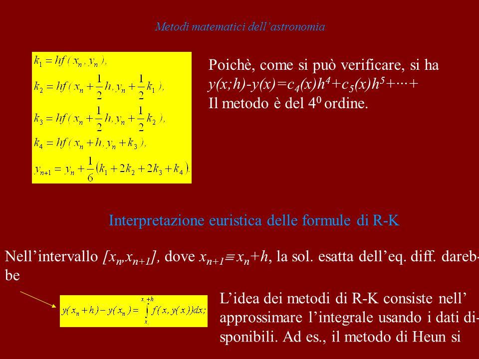 Metodi matematici dellastronomia Poichè, come si può verificare, si ha y(x;h)-y(x)=c 4 (x)h 4 +c 5 (x)h 5 +···+ Il metodo è del 4 0 ordine.