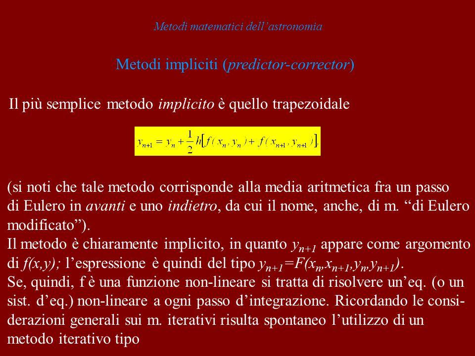 Metodi matematici dellastronomia Metodi impliciti (predictor-corrector) Il più semplice metodo implicito è quello trapezoidale (si noti che tale metodo corrisponde alla media aritmetica fra un passo di Eulero in avanti e uno indietro, da cui il nome, anche, di m.