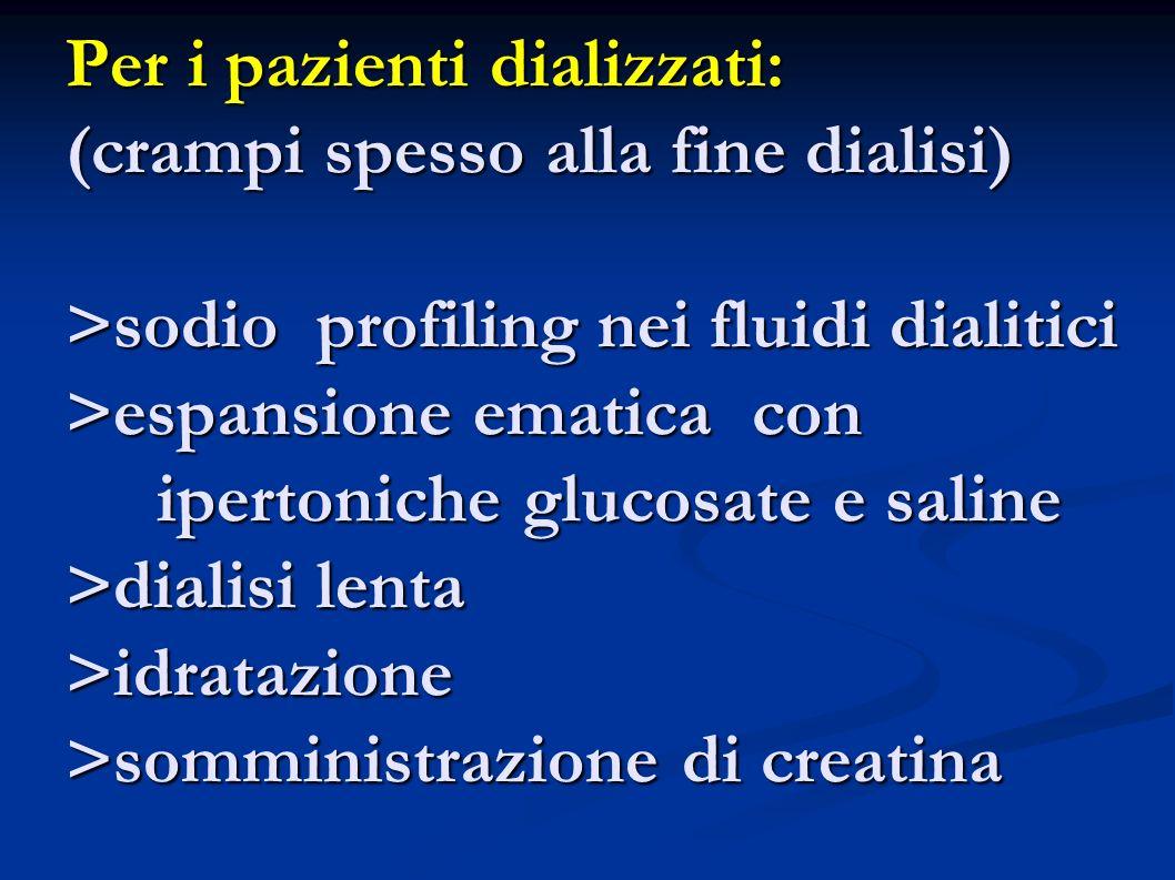 Per i pazienti dializzati: (crampi spesso alla fine dialisi) >sodio profiling nei fluidi dialitici >espansione ematica con ipertoniche glucosate e sal