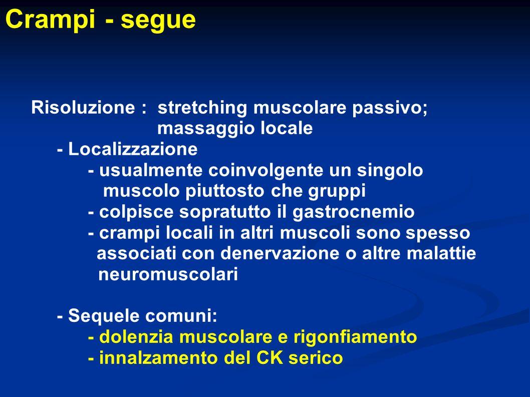 Crampi - segue Risoluzione : stretching muscolare passivo; massaggio locale - Localizzazione - usualmente coinvolgente un singolo muscolo piuttosto ch