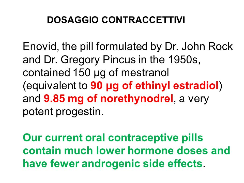 Enovid, the pill formulated by Dr. John Rock and Dr. Gregory Pincus in the 1950s, contained 150 μg of mestranol (equivalent to 90 μg of ethinyl estrad