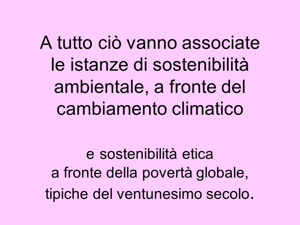 A tutto ciò vanno associate le istanze di sostenibilità ambientale, a fronte del cambiamento climatico e sostenibilità etica a fronte della povertà gl