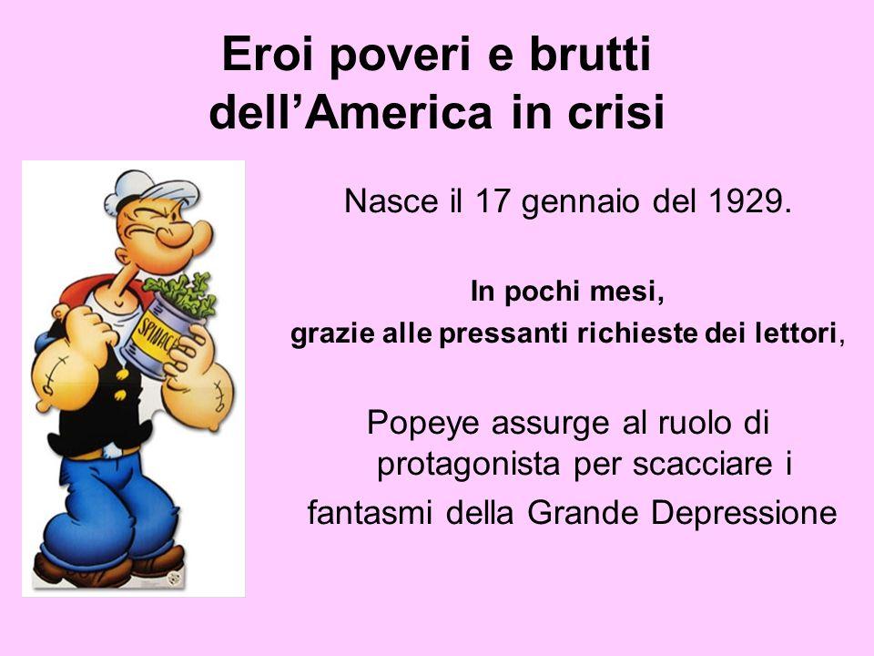 Eroi poveri e brutti dellAmerica in crisi Nasce il 17 gennaio del 1929. In pochi mesi, grazie alle pressanti richieste dei lettori, Popeye assurge al
