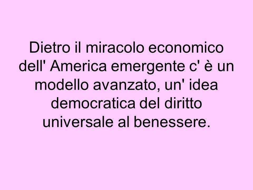 Dietro il miracolo economico dell' America emergente c' è un modello avanzato, un' idea democratica del diritto universale al benessere.