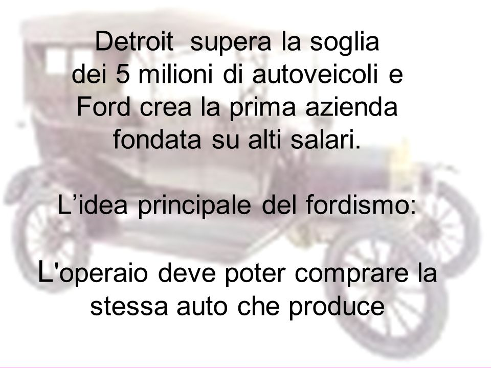 Detroit supera la soglia dei 5 milioni di autoveicoli e Ford crea la prima azienda fondata su alti salari. Lidea principale del fordismo: L 'operaio d